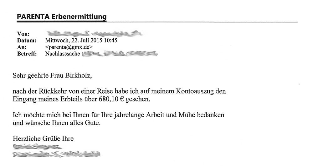 """""""Von: [...]; Datum: Mittwoch, 22. Juli 2015 10:45; An: <parenta@gmx.de>; Betreff: Nachlasssache [...] - Sehr geehrte Frau Birkholz, nach der Rückkehr von einer Reise habe ich auf meinem Kontoauszug den Eingang meines Erbteils über 680,10 € gesehen. Ich möchte mich bei Ihnen für Ihre jahrelange Arbeit und Mühe bedanken und wünsche Ihnen alles Gute. Herzlich Grüße Ihre [...]"""""""
