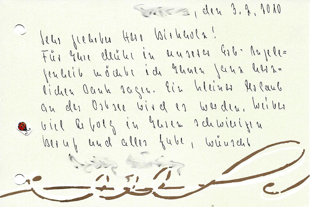 """""""[...], den 3.2.2010 - Sehr geehrter Herr Birkholz! Für Ihre Mühe in unserer Erb-Angelegenheit möcht ich Ihnen ganz herlich Dank sagen. Ein kleiner Urlaub an der Ostsee wird es werden. Weiter viel Erfolg in Ihrem schwierigen Beruf und alles Gute, wünscht [...]"""""""