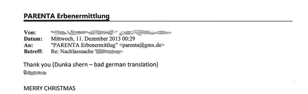 """Von: [...]; Datum: Mittwoch, 11. Dezember 2013 00:29; An: ""PARENTA Erbenermittlung"" <parenta@gmx.de>; Betreff: Re: Nachlasssache [...] - Thank you (Dunka shern - bad german translation) [...] MERRY CHRISTMAS"""